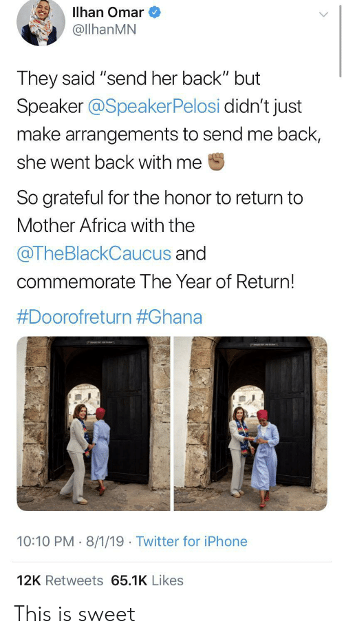 """speaker: Illhan Omar  @llhanMN  They said """"send her back"""" but  Speaker @SpeakerPelosi didn't just  make arrangements to send me back,  she went back with me  So grateful for the honor to return to  Mother Africa with the  @TheBlackCaucus and  commemorate The Year of Return!  #Doorofreturn #Ghana  10:10 PM 8/1/19 Twitter for iPhone  12K Retweets 65.1K Likes This is sweet"""