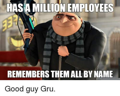 Gru: ILLION EMPLOYEES  REMEMBERS THEM ALL BY NAME Good guy Gru.