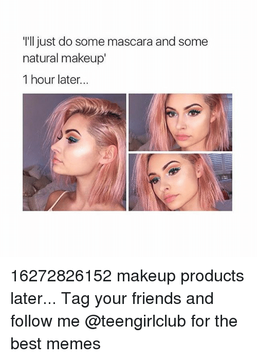 Friends, Makeup, and Memes: I'lljust do some mascara and some  natural makeup'  1 hour later... 16272826152 makeup products later... Tag your friends and follow me @teengirlclub for the best memes