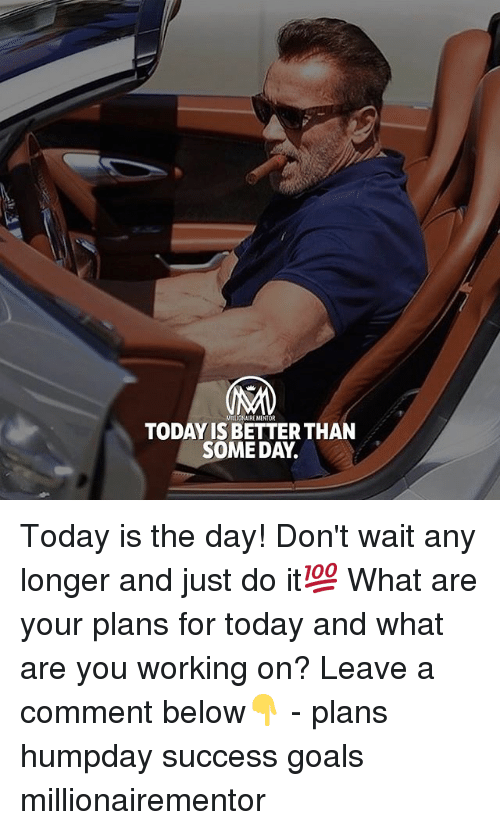 today is the day: ILLOHAIRE MENTOR  TODAY IS BETTER THAN  SOME DAY. Today is the day! Don't wait any longer and just do it💯 What are your plans for today and what are you working on? Leave a comment below👇 - plans humpday success goals millionairementor