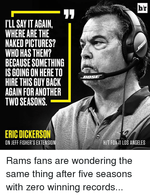 Los Angeles Rams: ILLSAYIT AGAIN  WHERE ARE THE  NAKED PICTURES?  WHO HAS THEM?  BECAUSESOMETHING  IS GOING ON HERETO  HIRE THIS GUY BACK  AGAIN FOR ANOTHER  TWO SEASONS  ERIC DICKERSON  ON JEFF FISHER'S EXTENSION  br  T FOX11 LOS ANGELES Rams fans are wondering the same thing after five seasons with zero winning records...