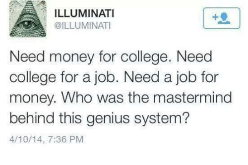 College, Illuminati, and Memes: ILLUMINATI  @ILLUMINATI  Need money for college. Need  college for a job. Need a job for  money. Who was the mastermind  behind this genius system?  4/10/14, 7:36 PM