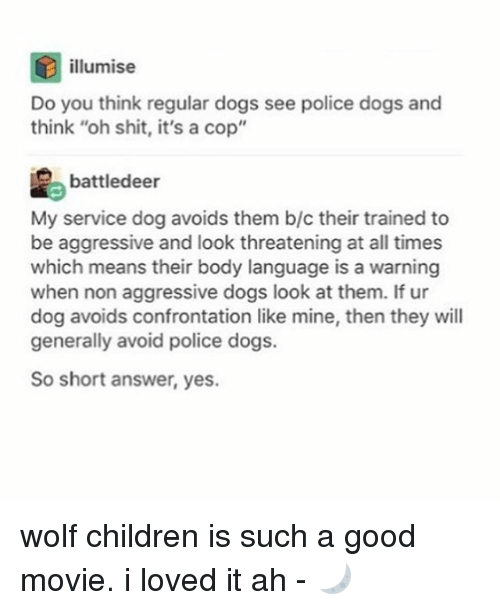 """˜»: illumise  Do you think regular dogs see police dogs and  think """"oh shit, it's a cop""""  battledeer  My service dog avoids them b/c their trained to  be aggressive and look threatening at all times  which means their body language is a warning  when non aggressive dogs look at them. If ur  dog avoids confrontation like mine, then they will  generally avoid police dogs.  So short answer, yes. wolf children is such a good movie. i loved it ah - 🌙"""