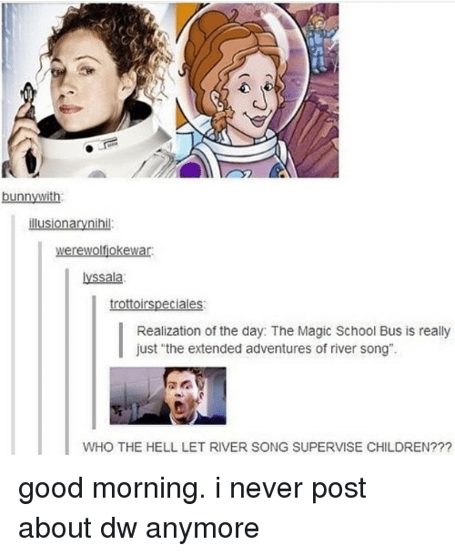 "Memes, The Magic School Bus, and Good Morning: illusionary nihil  werewolfiokewar.  lyssala  trottoirspeciales  Realization of the day: The Magic School Bus is  really  just ""the extended adventures of river song"".  WHO THE HELL LET RIVER SONG SUPERVISE CHILDREN? good morning. i never post about dw anymore"
