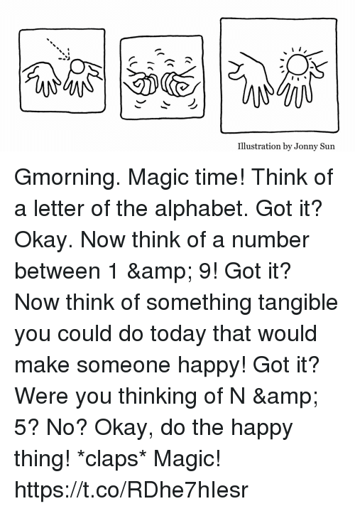 Claps: Illustration by Jonny Sun Gmorning. Magic time! Think of a letter of the alphabet. Got it? Okay. Now think of a number between 1 & 9! Got it? Now think of something tangible you could do today that would make someone happy! Got it? Were you thinking of N & 5? No? Okay, do the happy thing! *claps*  Magic! https://t.co/RDhe7hIesr