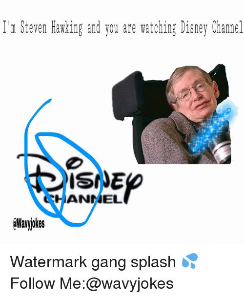 Disney, Memes, and Gang: Ilm Steven Hawking and you are watching Disney Channel  IANNEL Watermark gang splash 💦 Follow Me:@wavyjokes