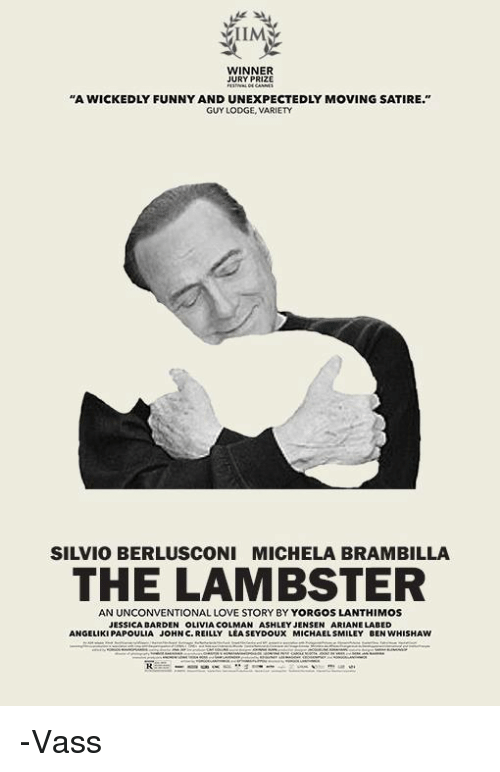 """unconventional: ILM  WINNER  JURY PRIZE  """"A WICKEDLY FUNNY AND UNEXPECTEDLY MOVING SATIRE.""""  GUY LODGE, VARIETY  SILVIO BERLUSCONI MICHELA BRAMBILLA  THE LAMBSTER  AN UNCONVENTIONAL LOVE STORY BY YORGOS LANTHIMOS  JESSICA DARDEN OLIVIA COLMAN ASHLEY JENSEN ARIANE LABED  ANGELIKIPAPOULIA JOHN C. REILLY LEASEYDOUX MICHAEL SMILEY BEN WHISHAW -Vass"""