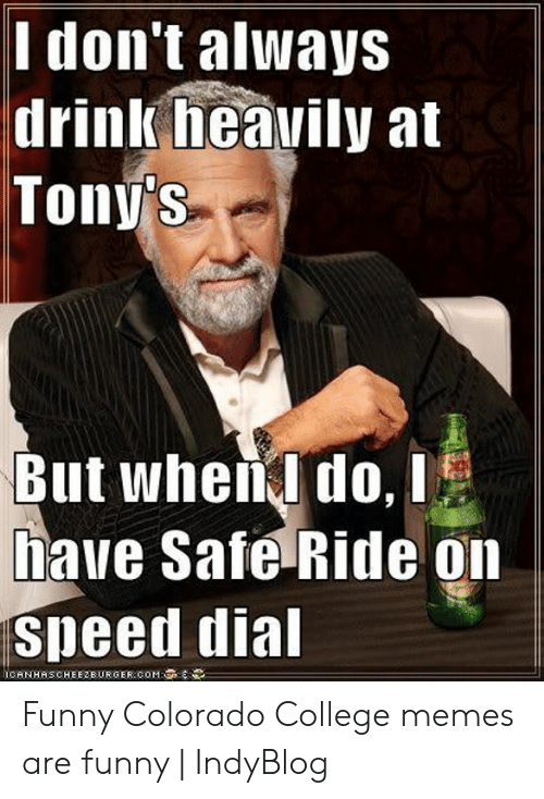 College, Funny, and Memes: Ilon't alWays  drinlk heavily at  Toný s  But whena do, i  have Safe Ride on  speed dia  İCANHASCHEEZBURGER.COM: Funny Colorado College memes are funny | IndyBlog