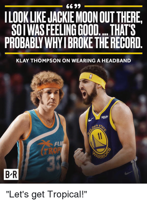 """feeling good: ILOOK LIKE JACKIE MOON OUTTHERE,  SOIWAS FEELING GOOD... THATS  PROBABLY WHY IBROKE THE RECORD  KLAY THOMPSON ON WEARING A HEADBAND  NSTAT  FlI  B R """"Let's get Tropical!"""""""