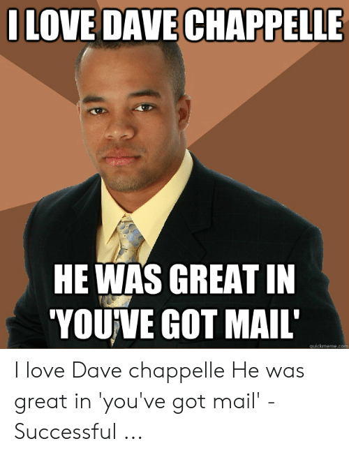 You Ve Got Mail Meme: ILOVE DAVE CHAPPELLE  HE WAS GREAT IN  'YOUVE GOT MAIL  quickmeme.com I love Dave chappelle He was great in 'you've got mail' - Successful ...