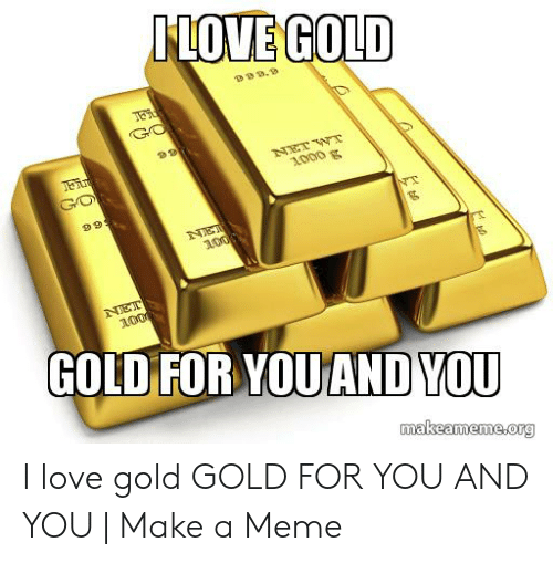 I Love Gold Meme: ILOVE GOLD  GO  1000 g  GO  99  NT  NET  100  NET  100  GOLD FOR YOU AND YOU  makeameme.org I love gold GOLD FOR YOU AND YOU | Make a Meme
