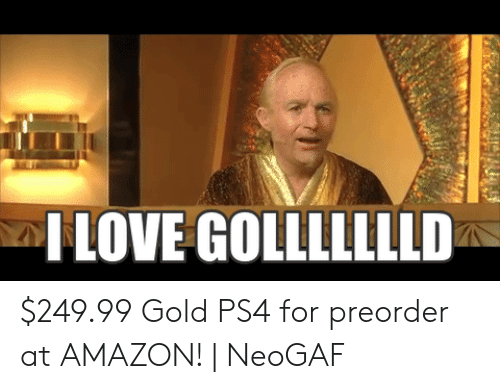 I Love Gold Meme: ILOVE GOLLLLLLLD $249.99 Gold PS4 for preorder at AMAZON! | NeoGAF