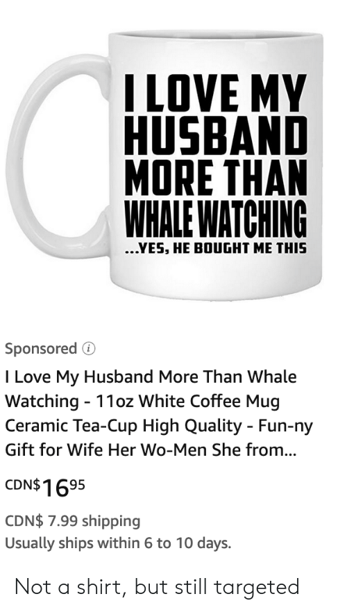 I Love My Husband: ILOVE MY  HUSBAND  MORE THAN  WHALE WATCHING  ...YES, HE BOUGHT ME THIS  Sponsored  I Love My Husband More Than Whale  Watching 11oz White Coffee Mug  Ceramic Tea-Cup High Quality - Fun-ny  Gift for Wife Her Wo-Men She from...  CDN$1695  CDN$ 7.99 shipping  Usually ships within 6 to 10 days. Not a shirt, but still targeted