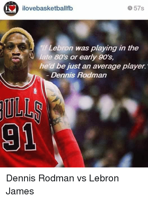 Dennis Rodman: ilovebasketballfb  57s  Lebron was playing in the  late 80's or early 90's  he d be iust an average player.  Dennis Rodman Dennis Rodman vs Lebron James