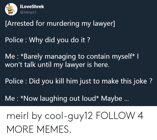 laughing out loud: ILoveShrek  @Jokoyo1  [Arrested for murdering my lawyer]  Police Why did you do it?  Me: *Barely managing to contain myself* I  won't talk until my lawyer is here.  Police : Did you kill him just to make this joke?  Me *Now laughing out loud* Maybe... meirl by cool-guy12 FOLLOW 4 MORE MEMES.