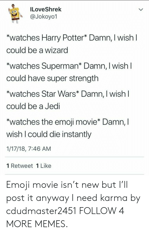 Emoji Movie: ILoveShrek  @Jokoyo1  watches Harry Potter* Damn, I wish I  could be a wizard  *watches Superman* Damn, I wish I  could have super strength  watches Star Wars* Damn, I wish I  could be a Jedi  *watches the emoji movie* Damn, I  wish I could die instantly  1/17/18, 7:46 AM  1 Retweet 1 Like Emoji movie isn't new but I'll post it anyway I need karma by cdudmaster2451 FOLLOW 4 MORE MEMES.