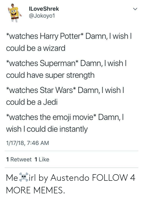 Emoji Movie: ILoveShrek  @Jokoyo1  watches Harry Potter* Damn, I wish I  could be a wizard  watches Superman* Damn, I wishl  Could have super strength  watches Star Wars* Damn, I wish  could be a Jedi  watches the emoji movie* Damn, I  wish I could die instantly  1/17/18, 7:46 AM  1 Retweet 1 Like Me☠️irl by Austendo FOLLOW 4 MORE MEMES.