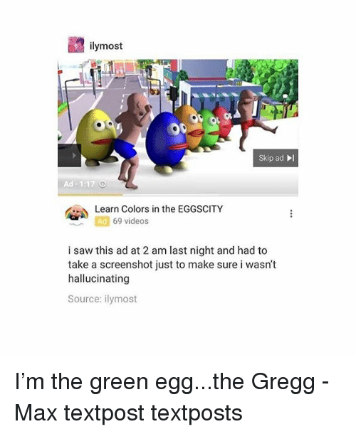Memes, Saw, and Videos: ilymost  skip ad  Ad 1:17  Learn Colors in the EGGSCITY  Ad  69 videos  i saw this ad at 2 am last night and had to  take a screenshot just to make sure i wasn't  hallucinating  Source: ilymost I'm the green egg...the Gregg - Max textpost textposts