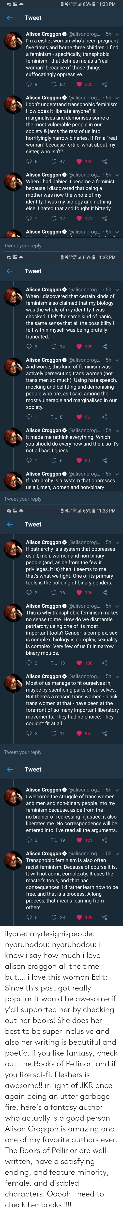 well: ilyone:  mydesignispeople:  nyaruhodou:  nyaruhodou:  i know i say how much i love alison croggon all the time but…. i love this woman   Edit: Since this post got really popular it would be awesome if y'all supported her by checking out her books! She does her best to be super inclusive and also her writing is beautiful and poetic. If you like fantasy, check out The Books of Pellinor, and if you like sci-fi, Fleshers is awesome!!   in light of JKR once again being an utter garbage fire, here's a fantasy author who actually is a good person  Alison Croggon is amazing and one of my favorite authors ever. The Books of Pellinor are well-written, have a satisfying ending, and feature minority, female, and disabled characters.  Ooooh I need to check her books !!!!