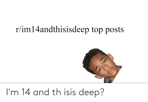 ISIS: I'm 14 and th isis deep?