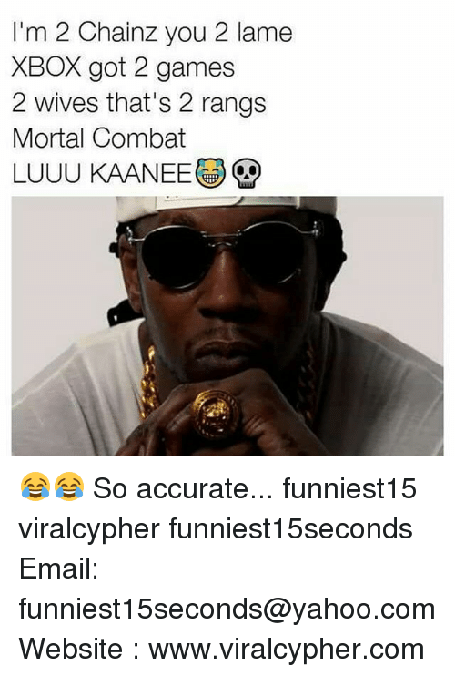Funny, Mortal Combat, and Mortal: I'm 2 Chainz you 2 lame  XBOX got 2 games  2 wives that's 2 rangs  Mortal Combat  LUUU KAANEE 😂😂 So accurate... funniest15 viralcypher funniest15seconds Email: funniest15seconds@yahoo.com Website : www.viralcypher.com