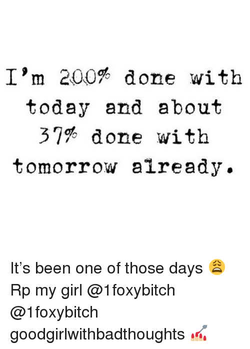 done with today: I'm 200% done with  today and about  37% done with  tomorrow already. It's been one of those days 😩 Rp my girl @1foxybitch @1foxybitch goodgirlwithbadthoughts 💅🏼