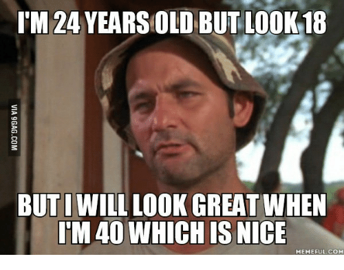 Nice Meme, Nice-Memes, and Which-Is-Nice: I'M 24 YEARSOLD BUT LOOK 18  BUT I WILL LOOK GREATWHEN  TM40 WHICH IS NICE  MEMEFUL COM
