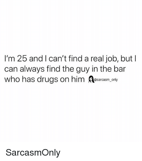 Drugs, Funny, and Memes: I'm 25 and I can't find a real job, but l  can always find the guy in the bar  who has drugs on him esarcasm, only SarcasmOnly