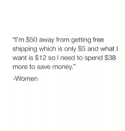 """Memes, Money, and Free: """"I'm $50 away from getting free  shipping which is only $5 and what I  want is $12 so I need to spend $38  more to save money.""""  Women"""