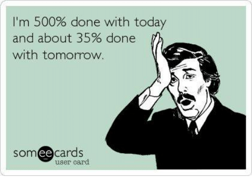 done with today: I'm 500% done with today  and about 35% done  with tomorrow  somee cards  user card