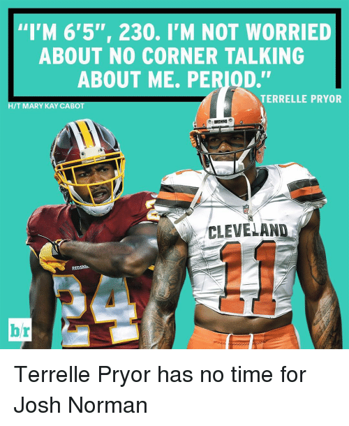 "Josh Norman, Period, and Sports: ""I'M 6'5"", 230. I'M NOT WORRIED  ABOUT NO CORNER TALKING  ABOUT ME. PERIOD.""  TERRELLE PRYOR  HIT MARY KAY CABO  CLEVELAND Terrelle Pryor has no time for Josh Norman"
