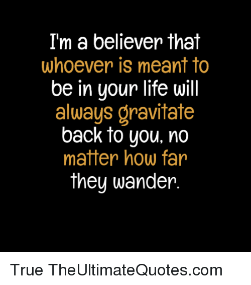 i'm a believer: I'm a believer that  whoever is meant to  be in your life will  always gravitate  back to you, no  matter how far  they wander True TheUltimateQuotes.com