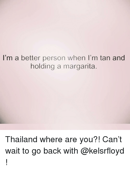 margarita: I'm a better person when I'm tan and  holding a margarita Thailand where are you?! Can't wait to go back with @kelsrfloyd !