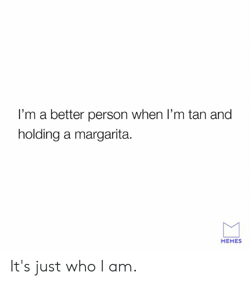 margarita: I'm a better person when I'm tan and  holding a margarita.  MEMES It's just who I am.