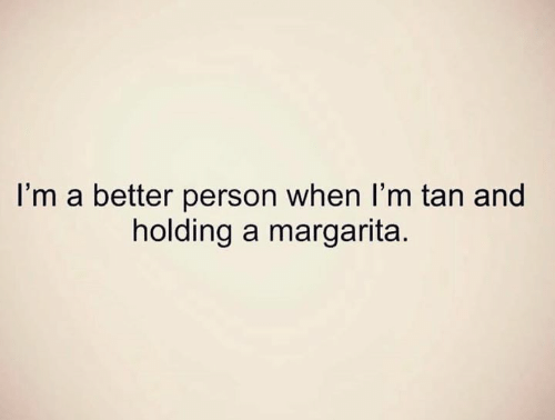 margarita: I'm a better person when I'm tan and  holding a margarita.
