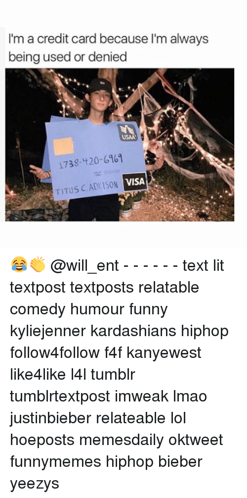 1738: I'm a credit card because I'm always  being used or denied  USAA  1738-420-6961  VISA  TITUS CADKISON 😂👏 @will_ent - - - - - - text lit textpost textposts relatable comedy humour funny kyliejenner kardashians hiphop follow4follow f4f kanyewest like4like l4l tumblr tumblrtextpost imweak lmao justinbieber relateable lol hoeposts memesdaily oktweet funnymemes hiphop bieber yeezys
