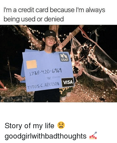 Memes, Credit Cards, and 1738: I'm a credit card because I'm always  being used or denied  USAA  1738-420-6961  VISA  TITUS C.ADKISON Story of my life 😫 goodgirlwithbadthoughts 💅🏼