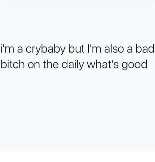 Daili: im a crybaby but I'm also a bad  bitch on the daily what's good