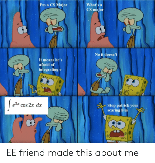 scaring: I'm a CS Major  What's  CS major  No it doesn't  It means he's  afraid of  integrating e  e3* cos 2x dx  Stop patrick your  scaring him EE friend made this about me