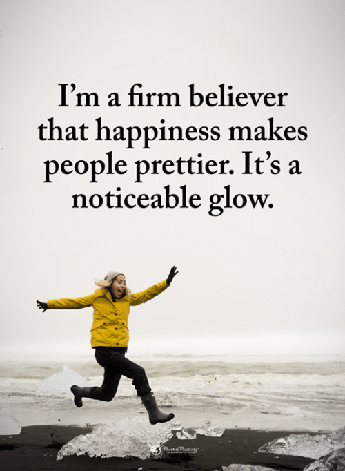 Believer: I'm a firm believer  that happiness makes  people prettier. It's a  noticeable glow.