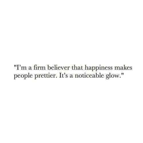 "Believer: ""I'm a firm believer that happiness makes  people prettier. It's a noticeable glow."""