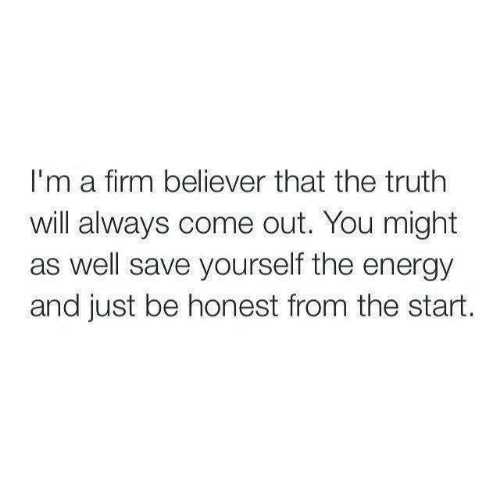 Believer: I'm a firm believer that the truth  will always come out. You might  as well save yourself the energy  and just be honest from the start.