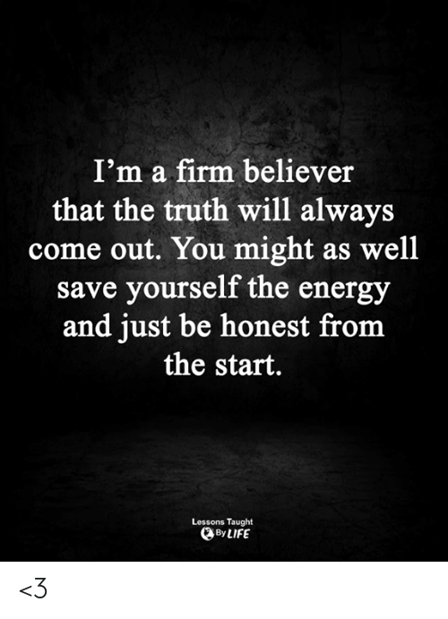 Believer: I'm a firm believer  that the truth will always  come out. You might as well  save yourself the energy  and just be honest from  the start.  Lessons Taught  By LIFE <3