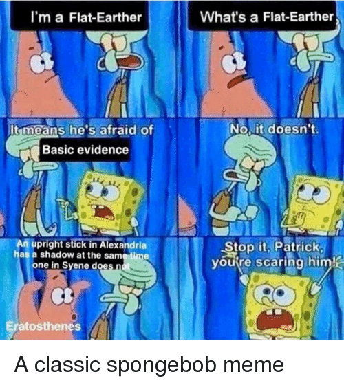 Flat Earther: I'm a Flat-Earther  What's a Flat-Earther  It means he's afraid of  No,it doesn't  Basic evidence  An upright stick in Alexandria  has a shadow at the same time  Stop it, Patrick  youre scaring himj  one in Svene does  scaring him  Eratosthenes A classic spongebob meme