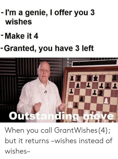 granted: - I'm a genie, I offer you 3  wishes  - Make it 4  -Granted, you have 3 left  20  Outstanding move  3 When you call GrantWishes(4); but it returns –wishes instead of wishes–