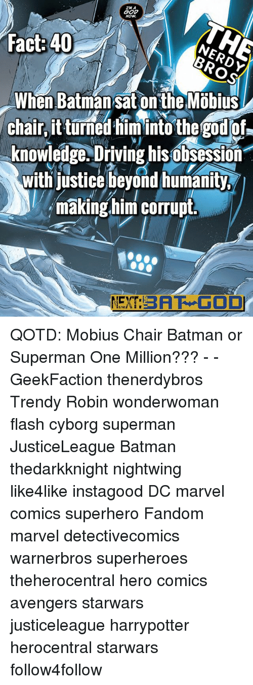 Batman, Driving, and God: IM A  GOD  NOW  Fact:40  When Batman sat on the Möbius  chair, it turned himinto the god of-  knowledge. Driving his obsession  with justice beyond humanity  making him corrupt.  EXT:BAF GOD QOTD: Mobius Chair Batman or Superman One Million??? - - GeekFaction thenerdybros Trendy Robin wonderwoman flash cyborg superman JusticeLeague Batman thedarkknight nightwing like4like instagood DC marvel comics superhero Fandom marvel detectivecomics warnerbros superheroes theherocentral hero comics avengers starwars justiceleague harrypotter herocentral starwars follow4follow