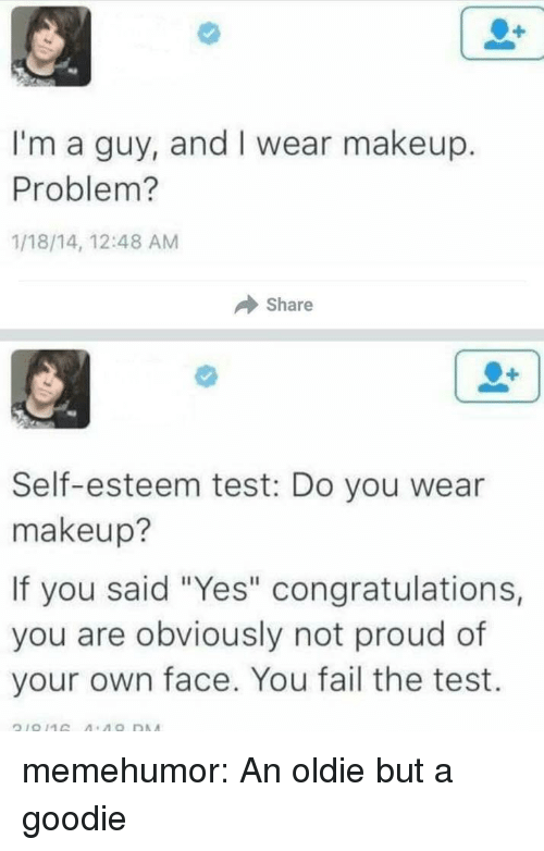 "Fail, Makeup, and Tumblr: I'm a guy, and I wear makeup.  Problem?  1/18/14, 12:48 AM  Share  Self-esteem test: Do you wear  makeup?  If you said ""Yes"" congratulations,  you are obviously not proud of  your own face. You fail the test. memehumor:  An oldie but a goodie"