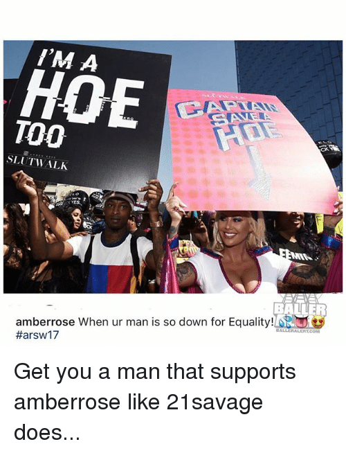 Hoe, Memes, and 🤖: I'M A  HOE  TOO  CK  SLUTWALK  VES  BALLER  amberrose When ur man is so down for Equality!  #arsw17  COM Get you a man that supports amberrose like 21savage does...