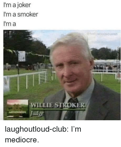 willie: I'm a joker  I'm a smoker  I'm a  hollywoodsquaras  IR5  WILLIE STROKE laughoutloud-club:  I'm mediocre.