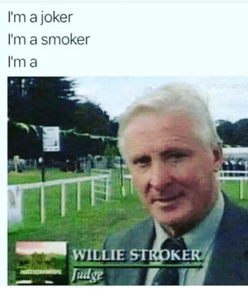 willie: I'm a joker  I'm a smoker  I'm a  WILLIE STROKE  Tudge